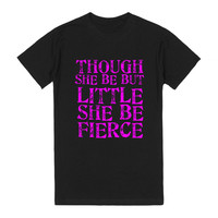 THOUGH SHE BE BUT LITTLE SHE BE FIERCE TEE