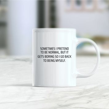 Sometimes I pretend to be normal but it gets boring so I go back coffee mug