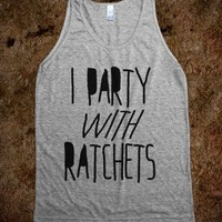 I Party With Ratchets