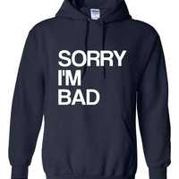 Sorry I'm BAD Great Fashion Printed Hoodie Or T Shirt Either Available Makes Great Gift Men Woman Kids print All Colors I'm Bad T Shirt