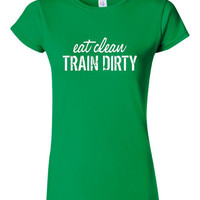 Great Ladies workout Shirt EAT Clean Train DIRTY Graphic Shirt Makes Great Gift For Fitness Girl Gym Workout