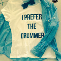 I prefer the drummer white t-shirts for women tshirts shirts gifts t-shirt womens tops for girls tumblr funny girlfriend gift