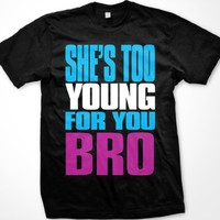 She's Too Young For You Bro Mens T-shirt, Big Bold Funny Trendy Sayings Men's Tee Shirt