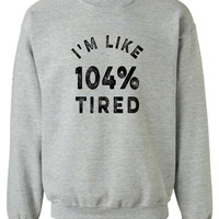 I'm Like 104% Tired Lazy Screw Getting Outta Bed Today Shirt sleepyhead Sarcastic Super comfy Sweater Mens Ladies Womens MLG-1271