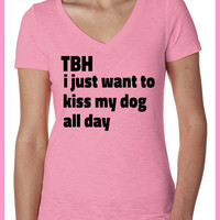 TBH I just want to kiss my dog all day. PINK. Ladies Vneck Slub shirt. hand printed clothing.animal rescue.adopt dogs.animal lovers shirt