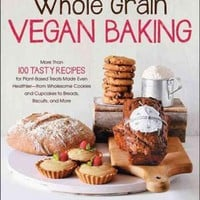 Whole Grain Vegan Baking: More Than 100 Tasty Recipes for Plant-Based Treats Made Even Healthier--from Wholesome Cookies and Cupcakes to Breads, Biscuits, and More