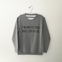 I'm pretty cool but I cry a lot sweatshirt for womens crewneck girls jumper funny saying tumblr student college high school lazy