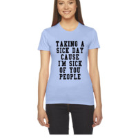 TAKING A SICK DAY CAUSE I AM SICK OF YOU PEOPLE - Women's Tee
