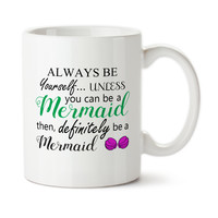 Always Be Yourself... Unless You Can Be A Mermaid Then, Definitely Be A Mermaid, Mermaid Mug, Ceramic, 15oz, Coffee Cup