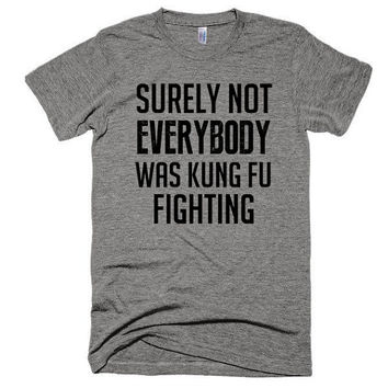 Surely not everybody was Kung Fu fighting, soft t-shirt, gift, workout, funny, words, slogan, graphic tee, party, event, gym shirt, lyrics