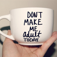 Don't Make Me Adult Today Mug/ Fully Customizable/Funny/Just Because