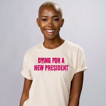 Dying For A New President Shirt