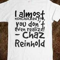 I ALMOST NUNCHUCKED YOU, YOU DON'T EVEN REALIZE! - CHAZ REINHOLD