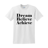 Dream Believe Achieve Shirt - Inspirational T-Shirt - Motivational Shirt - 100% Cotton Shirt Sizes S | M | XL | Black, Grey & White Shirt