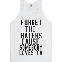 forget the haters cause somebody loves ya-Unisex White Tank