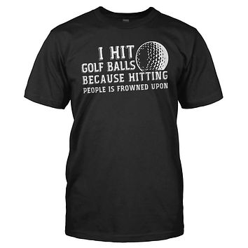 I Hit Golf Balls Because Hitting People is Frowned Upon - T Shirt