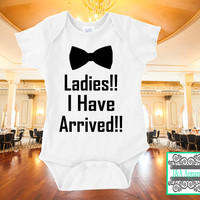 Ladies!! I Have Arrived!!! - Infant One-Piece - Bodysuit - Funny - Humor Onesuit