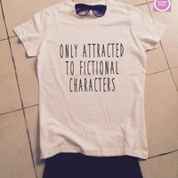 only attracted to fictional characters t-shirts for women tshirts shirts gifts fangirls girls tumblr funny teens teenagers  bestfriends