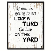 If You Are Going To Act Like A Turd Go Lay In The Yard Saying Canvas Print, Black Picture Frame Home Decor Wall Art Gifts