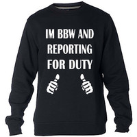 I'm BBW and reporting for duty Sweatshirt Sweater Crewneck Men or Women Unisex Size
