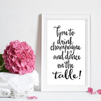 "Printable ""Time to Drink Champagne and Dance on the Table!"" INSTANT DOWNLOAD Typography Inspirational Quote Champagne Poster Typography Art"