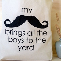 Tote Bag - My Mustache Brings All the Boys to the Yard