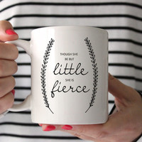 Coffee Mug, Ceramic Mug, Quote Mug, Though She Be But Little She Is Fierce, 11oz, Gift Idea, Typography Mug, Funny Mug, New Mom Mug