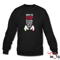 When You Stop Believing In Santa You Get Socks sweatshirt