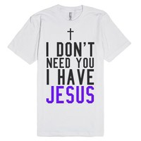 I Don't Need You I have Jesus Tee-Unisex White T-Shirt