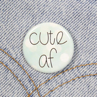 Cute AF 1.25 Inch Pin Back Button Badge