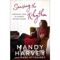 Sensing the Rhythm : Finding My Voice in a World Without Sound (Hardcover) (Mandy Harvey & Mark