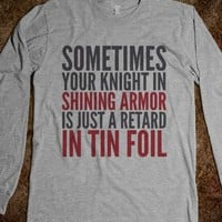 SOMETIMES YOUR KNIGHT IN SHINING ARMOR IS JUST A RETARD IN TIN FOIL LONG SLEEVE T-SHIRT (IDC122102)