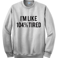I'm Like 104% Tired Sweatshirt, Jumper, Unisex Sweatshirt