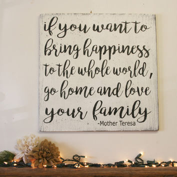 If You Want To Bring Happiness To The Whole World Go Home And Love Your Family Wood Sign Mother Theresa Inspirational Sign Shabby Chic Decor