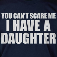 Gift Idea You Can't Scare Me I Have A Daughter Fathers Day Funny Geek Nerd Cool  Tee Shirt T Shirt  Mens Ladies Womens