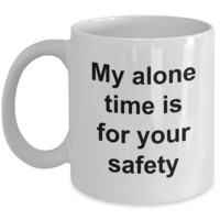 My Alone Time is for Your Safety Funny Ceramic Coffee Cup Gift