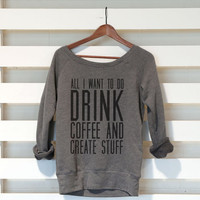 All I Want To Do Is Drink Coffee And Create Stuff - Womens Sponge Fleece Triblend Wide Neck Sweatshirt - Beyonce Shirt - Womens Clothing