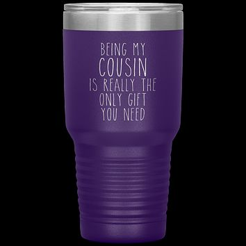 Funny Cousin Gift Being My Cousin is Really the Only Gift You Need Tumbler Travel Coffee Cup 30oz BPA Free