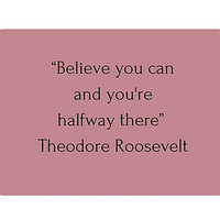 """""""Believe you can and you're halfway there"""" Theodore Roosevelt by IdeasForArtists"""
