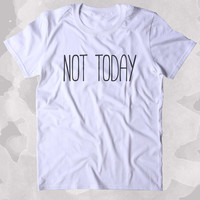 Not Today Shirt Funny Sarcastic Sarcasm Sassy Attitude Go Away Clothing Tumblr T-shirt