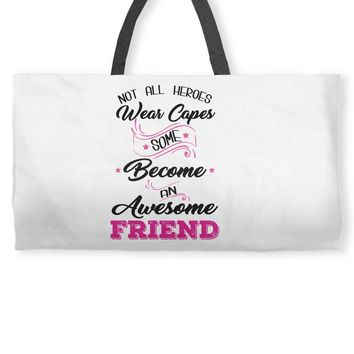 Not All Heroes Wear Capes Some Become An Awesome Friend Weekender Totes