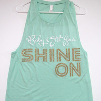 SALE - BABY GET YOUR SHINE ON - Muscle Tank - Ruffles with Love - Womens Fitness - Workout Clothing - Workout Shirts with Sayings