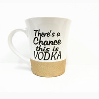 Personalized Coffee Cup * There's a chance this is Vodka * Coffee mug * Personalized Coffe mug * gift * Coffee Cup * birthday gift