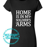 Home is in my Soldier's Arms Custom TShirt, Army, Air Force, Marines, Navy, Military Wife, Fiance, Girlfriend, Workout