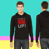 I'm here to fuck shit up! Hoodie sweatshirt