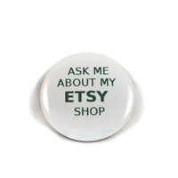 Ask Me About My ETSY Shop - 2.25 inch button/ pin - Green and White