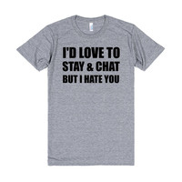 i'd love to stay and chat but i hate you