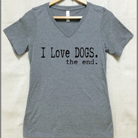 I Love Dogs the end. LADIES relaxed fit Vneck Tri Blend T shirt. Vintage Blue, Heather Purple, Heather Gray.Dog mom. Dog lover. Rescue Adopt