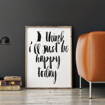 INSPIRATIONAL Art, I Think I Will Just Happy Today,Motivational Quote,Be Happy,Home Decor,Office Decor,Hand Lettering,Typography Poster