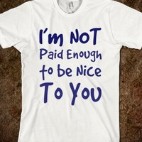 I'M NOT PAID ENOUGH TO BE NICE TO YOU